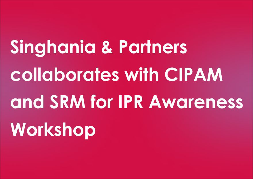 Singhania & Partners collaborates with CIPAM and SRM for IPR Awareness Workshop