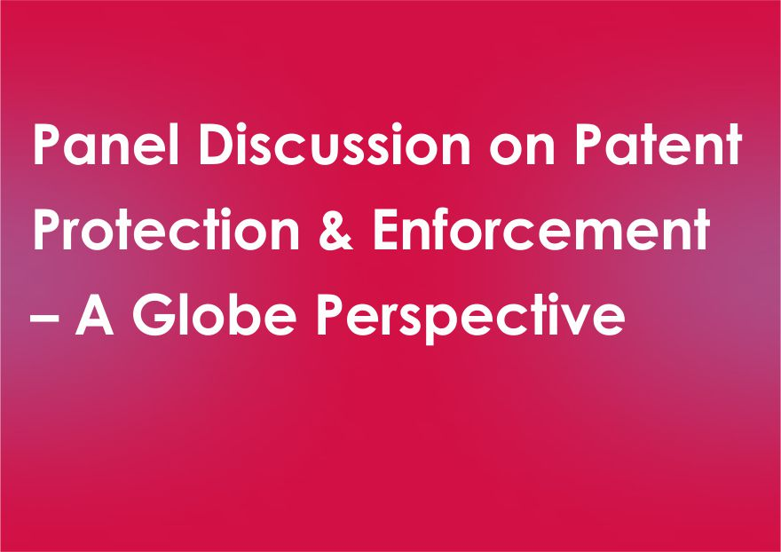 Panel Discussion on Patent Protection & Enforcement – A Globe Perspective